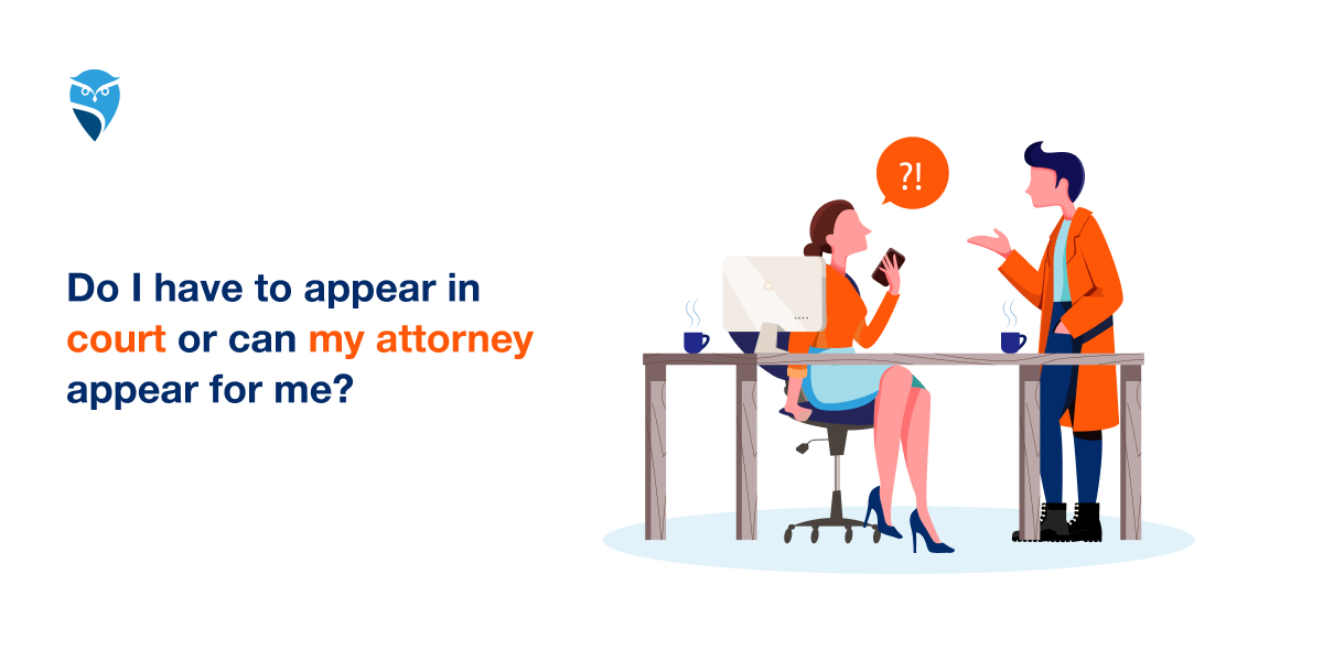 Do I Have to Appear in Court or Can My Attorney Appear for Me?